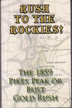 Image for Rush To The Rockies!  The 1859 Pikes Peak or Bust Gold Rush