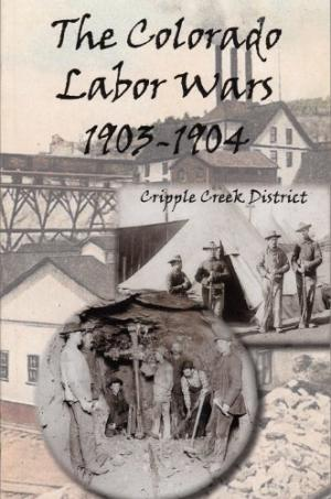 Image for The Colorado Labor Wars:  Cripple Creek 1903-1904 - A Centennial Commemoration